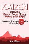 Kaizen or How to Reach Your Goals Making Small Steps: Japanese Success Principles in Everyday Life: Quit Bad Habits, Tidy Up Your House, Loose Weight and Much More
