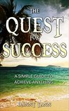 The Quest For Success: A simple guide to achieve anything (Life success)