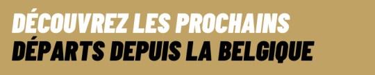 DECOUVREZ LES PROCHAINS DEPARTS DEPUIS LA BELGIQUE