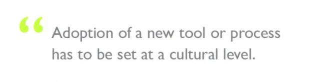"""Quote: """"Adoption of a new tool or process has to be set at a cultural level."""""""