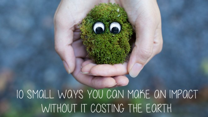 10 small ways you can make an impact without it costing the Earth