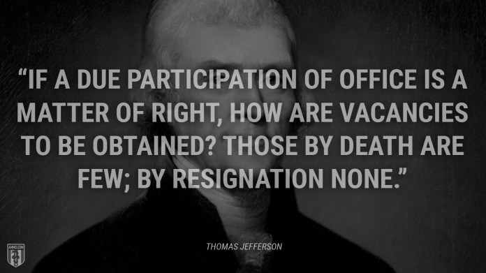 """""""If a due participation of office is a matter of right, how are vacancies to be obtained? Those by death are few; by resignation none."""" - Thomas Jefferson"""
