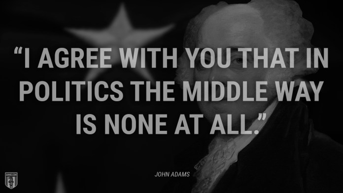 """""""I agree with you that in politics the middle way is none at all."""" - John Adams"""
