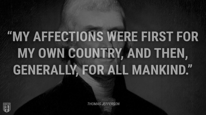 """""""My affections were first for my own country, and then, generally, for all mankind."""" - Thomas Jefferson"""