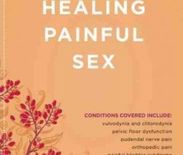 Healing Painful Sex A Womans Guide To Confronting Diagnosing And Treating Sexual Pain
