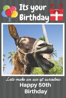 Its Your Birthday Lets Make An Ass Of Ourselves Happy 50th Birthday Ela Publishing 9781691249299