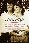 Ariel's Gift: Ted Hughes, Sylvia Plath, and the Story of Birthday Letters