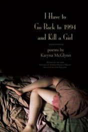 I Have to Go Back to 1994 and Kill a Girl: Poems by Karyna McGlynn