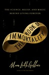 The Book of Immortality: The Science, Belief, and Magic Behind Living Forever