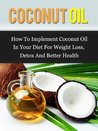Coconut Oil: How To Implement Coconut Oil In Your Diet For Weight Loss, Detox And Better Health (Coconut Oil Handbook