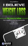 I Believe Weight Loss: The easy-to-follow how-to guide to amazing, sustainable weight loss in just 4 weeks.