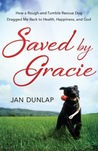 Saved by Gracie: How a Rough-And-Tumble Rescue Dog Dragged Me Back to Health, Happiness and God