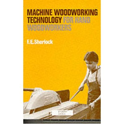 Machine Woodworking Technology for Hand Woodworkers : F.E. Sherlock ...