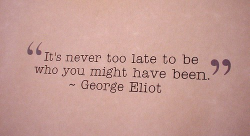It is never to late to bee who you might have been. (George Eliot Quote)