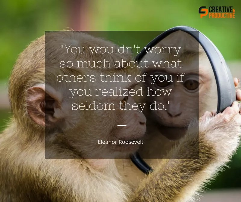 Don't worry about what other people think. Eleanor Roosevelt