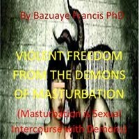 VIOLENT FREEDOM FROM THE DEMONS OF MASTURBATION (It's Ebook not Hardcover)
