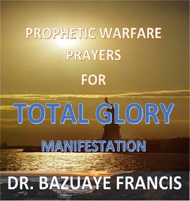 PROPHETIC WARFARE PRAYERS FOR TOTAL GLORY MANIFESTATION(It's Ebook not Hardcover)