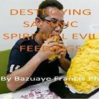DESTROYING SATANIC SPIRITUAL EVIL FEEDINGS (It's Ebook not Hardcover)
