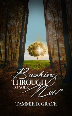 Breaking Through To Your New by Tammie Grice