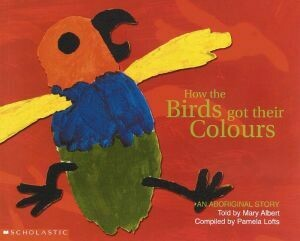 Aboriginal Story: How the Birds Got Their Colours by Mary Albert with Pamela Lofts