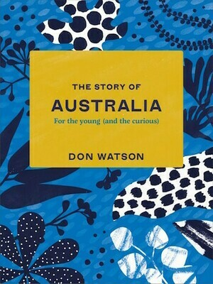 The Story of Australia: For the young (and the curious) by Don Watson.