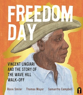 Freedom Day: Vincent Lingiari and the Story of the Wave Hill Walk-Off by Thomas Mayor  Rosie Smiler  Samantha Campbell (illustrator) Out August 2021, pre-order available