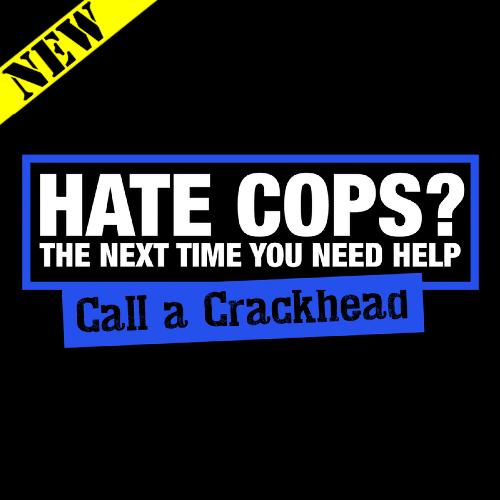 T-Shirt - Hate Cops? Call A Crackhead.