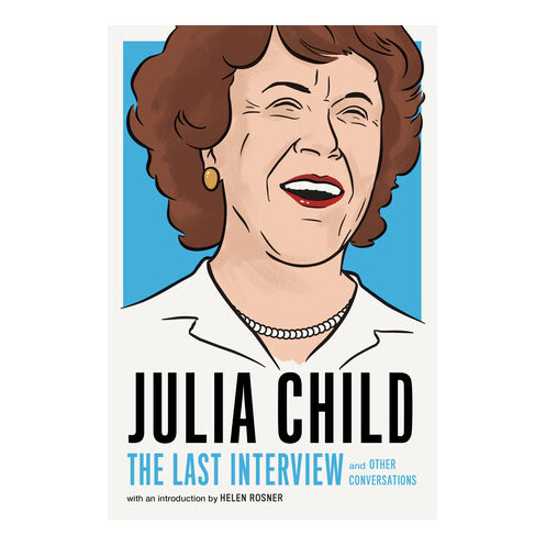 Julia Child: The Last Interview and Other Conversations