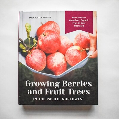 Growing Berries and Fruit Trees in the Pacific Northwest - by Tara Austen Weaver