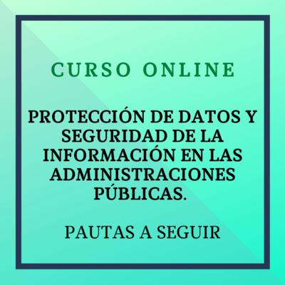 Protección de Datos y Seguridad de la Información en las Administraciones Públicas. Pautas a seguir. Del 15 de abril al 13 de mayo de 2021