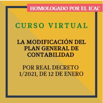 LA MODIFICACIÓN DEL PLAN GENERAL DE CONTABILIDAD  POR REAL DECRETO 1/2021, DE 12 DE ENERO. 21 de octubre de 2021. 3,5 HORAS HOMOLOGADAS POR EL ICAC