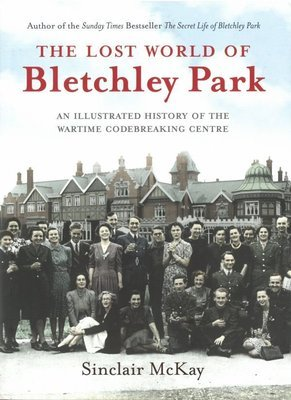 Lost World of Bletchley Park, The: An Illustrated History of the Wartime Codebreaking Centre
