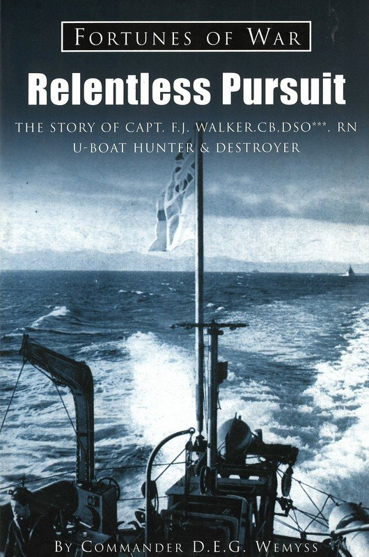 Relentless Pursuit: The Story of Capt. F.J. Walker. CB, DSO***, RN U-Boat Hunter & Destroyer