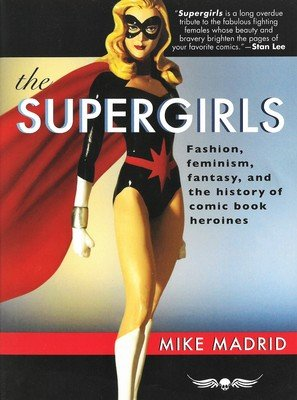 Supergirls, The: Fashion, Feminism, Fantasy, and the History of Comic Book Heroines