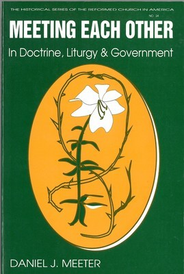 Meeting Each Other in Doctrine, Liturgy, and Government: The Bicentennial of the Celebration of the Constitution of the Reformed Church in America ... of the Reformed Church in America (HSRCA)