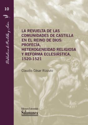 La Revuelta de las Comunidades de Castilla en El Reino de Dios: Profecía, Heterogeneidad Religiosa y Reforma Eclesiástica, 1520-1521