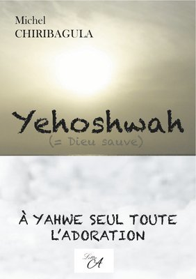 Yehoshwah. A Yahwe seul toute l'adoration.