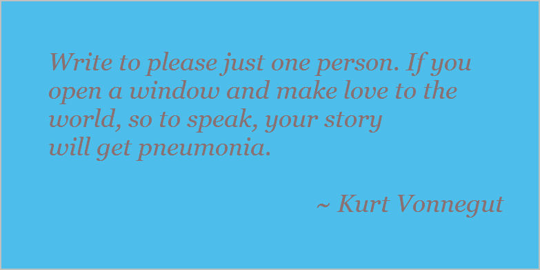 Write to please just one person. If you open a window and make love to the world, so to speak, your story will catch pneumonia. Kurt Vonnegut