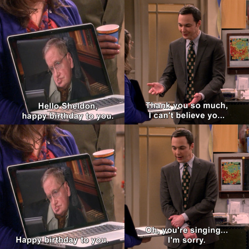 Hello Sheldon Happy Birthday To You Thank You So Much I Can T Believe Yo Happy Birthday To You Oh You Re Singing I M Sorry The Big Bang Theory Tvgag Com