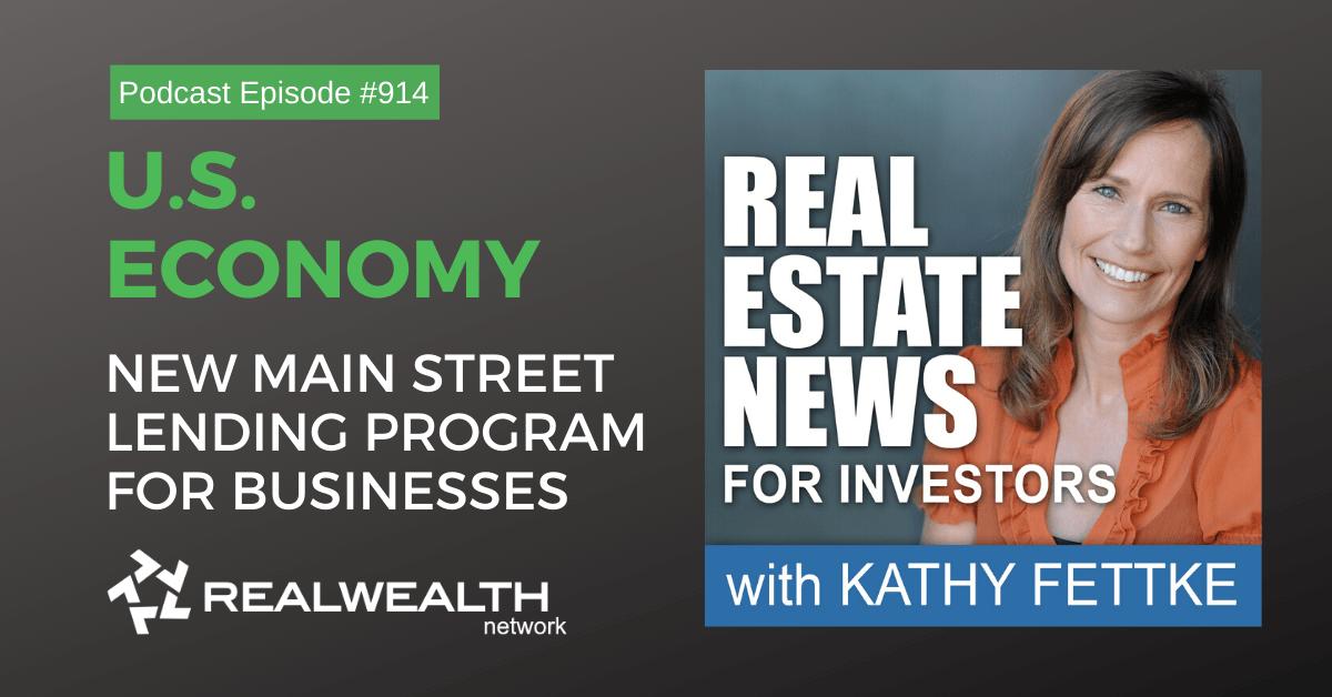 U.S. Economy: New Main Street Lending Program for Businesses, Real Estate News for Investors Podcast Episode #914