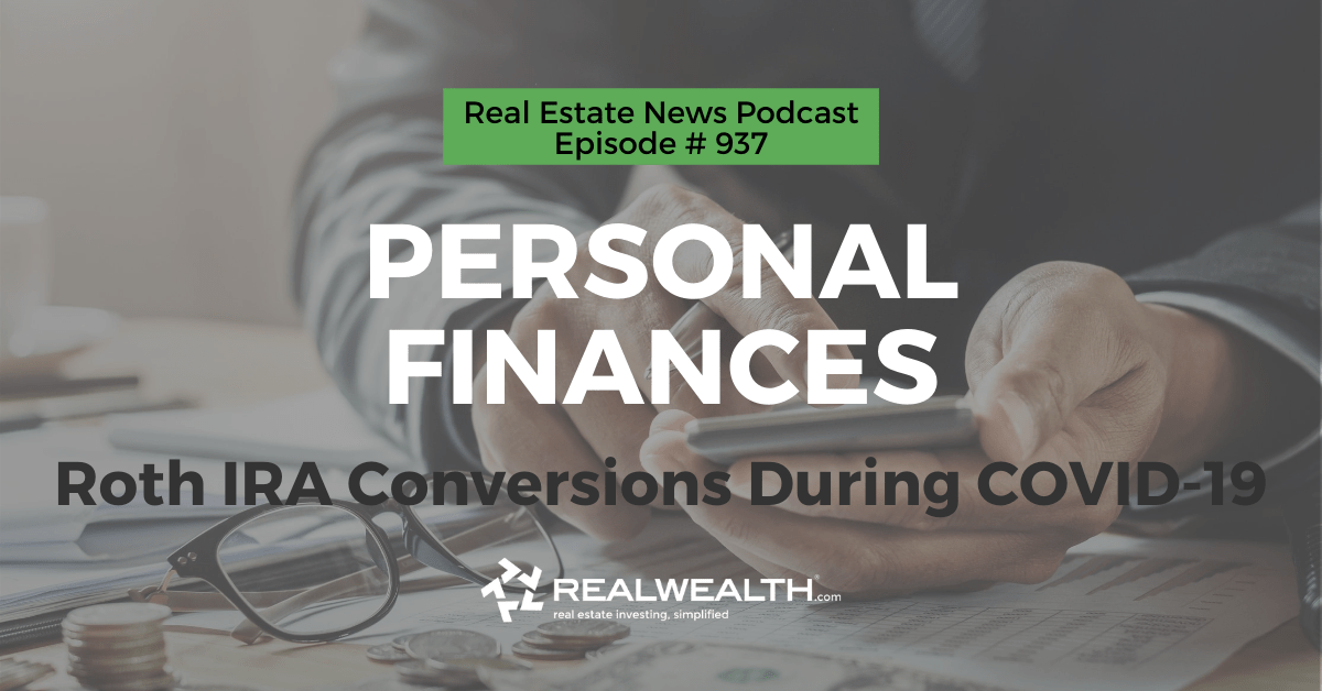 Personal Finances: Roth IRA Conversions During COVID-19, Real Estate News for Investors Podcast Episode #937 Header