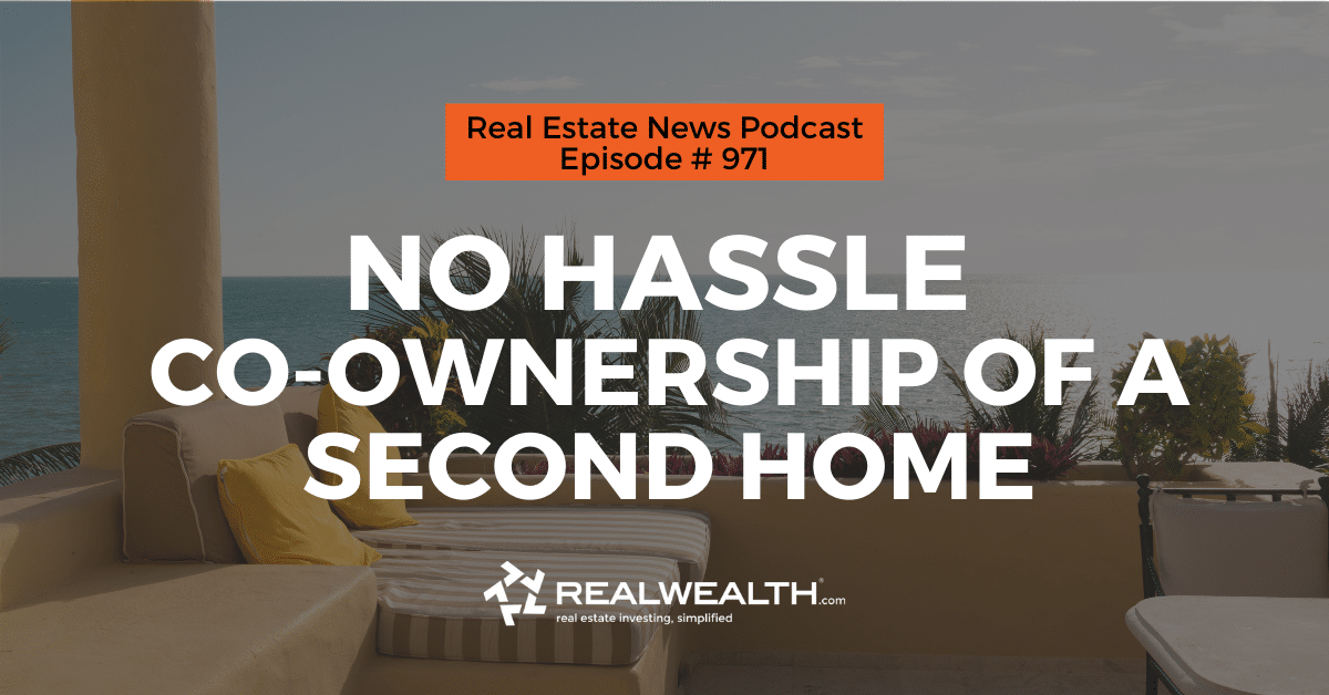 No Hassle Co-Ownership of a Second Home, Real Estate News for Investors Podcast Episode #971 - Header