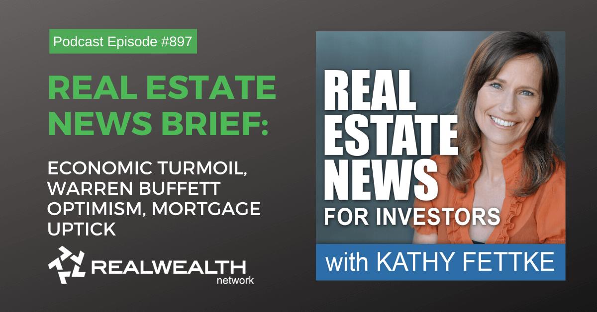 Real Estate News Brief: Economic Turmoil, Warren Buffett Optimism, Mortgage Uptick, Real Estate News for Investors Podcast Episode #897