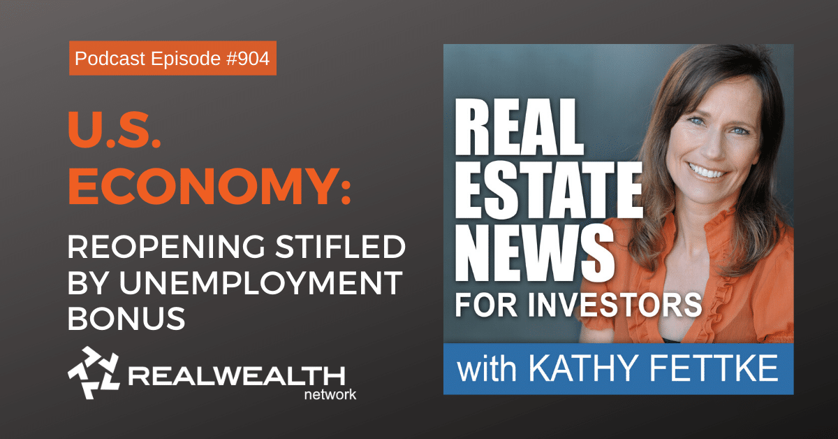 U.S. Economy: Reopening Stifled by Unemployment Bonus, Real Esate News for Investors Podcast Episode #904