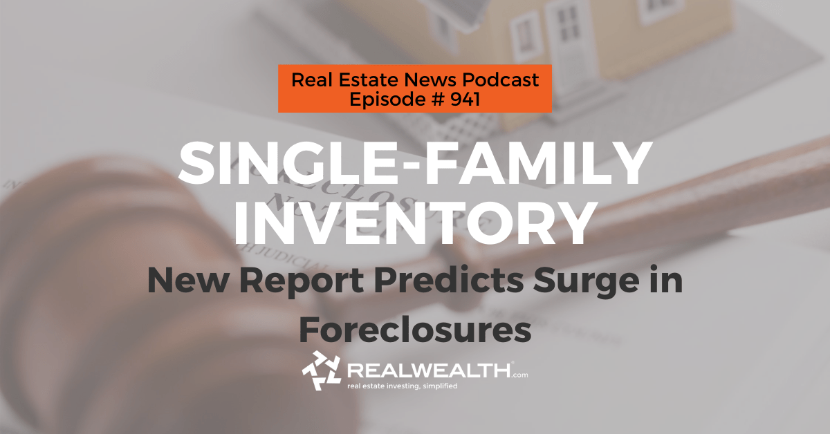 Single-Family Inventory: New Report Predicts Surge in Foreclosures, Real Estate News for Investors Podcast Episode #941