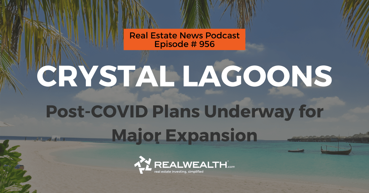 Crystal Lagoons: Post-COVID Plans Underway for Major Expansion, Real Estate News for Investors Podcast Episode #956 Header
