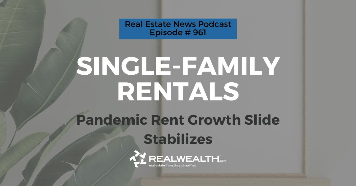 Single-Family Rentals: Pandemic Rent Growth Slide Stabilizes,Real Estate News for Investors Podcast Episode #961 Header