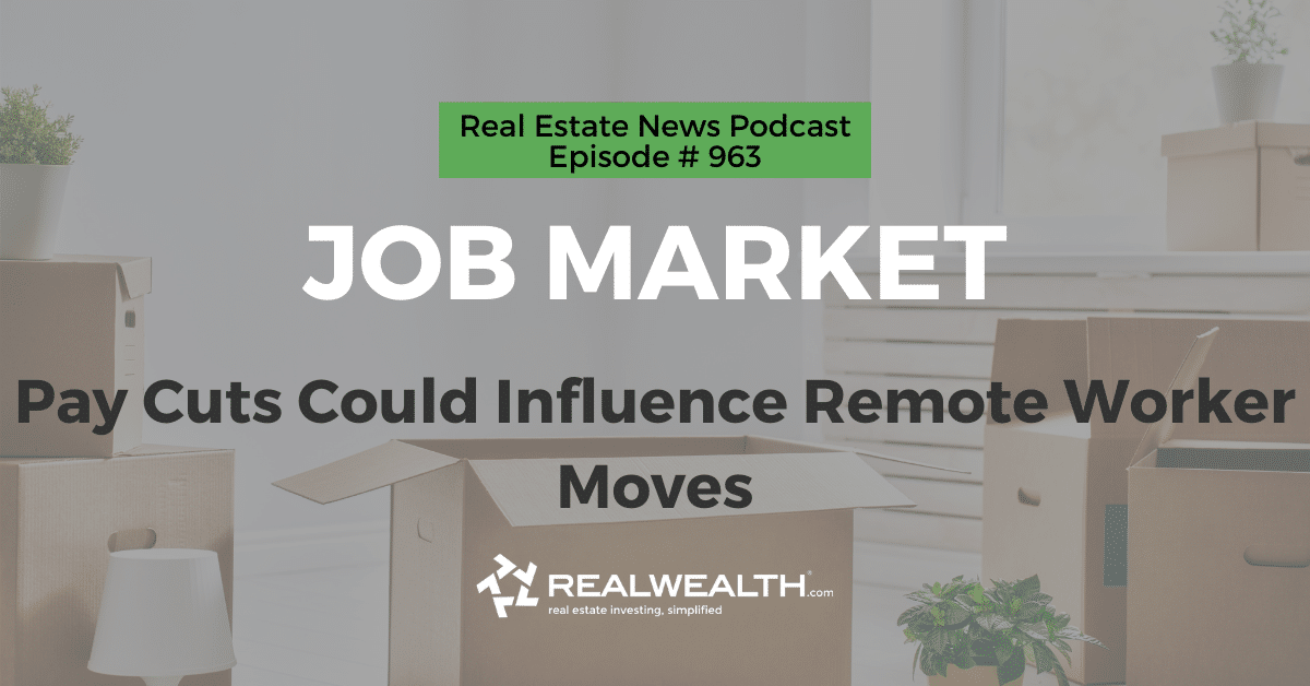 Job Market: Pay Cuts Could Influence Remote Worker Moves, Real Estate News for Investors Podcast Episode #963 Header