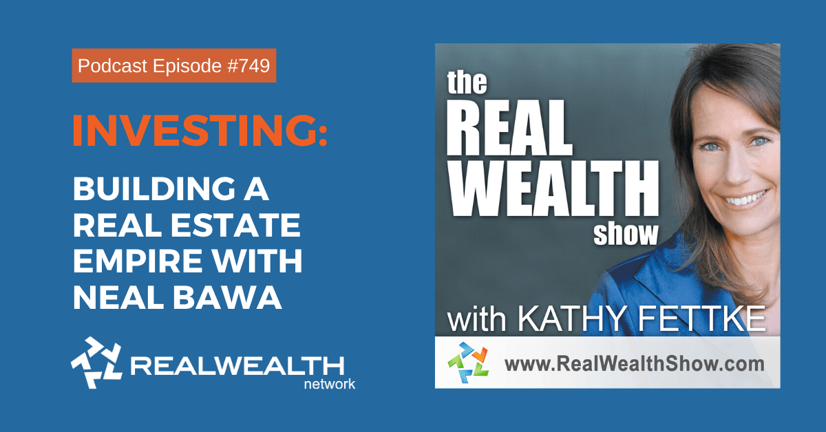 Investing: Building a Real Estate Empire with Neal Bawa, Real Wealth Show Podcast Episode #749