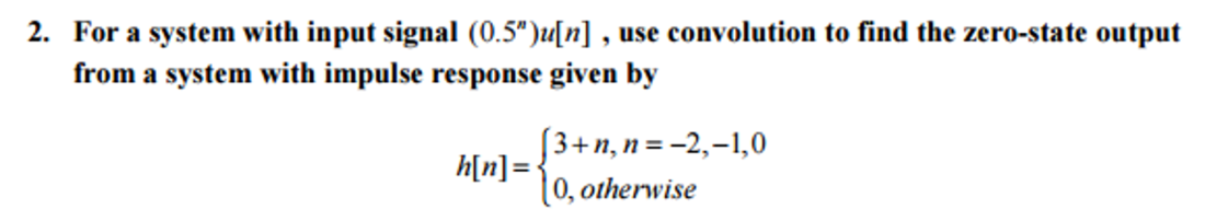 media%2F293%2F293e8153 58fd 4e14 b90d a59808151276%2Fphp63yY7H - For a system with input signal (0.5^n)u[n], use convolution to find the zero-state output from a system with impulse response given by h[n]= {3 + n, n = - 2, -1, 0 0, otherwise